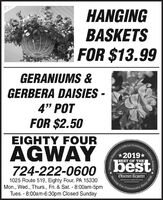 """HANGINGBASKETSFOR $13.99GERANIUMS &GERBERA DAISIES -4"""" POTFOR $2.50EIGHTY FOURCommAGWAY724-222-060o bestOfficial*2019*BEST OF THEObserver Reporterchserver-reporter.comServing Out1025 Route 519, Eighty Four, PA 15330Mon., Wed., Thurs., Fri. & Sat. - 8:00am-5pmTues. - 8:00am-6:30pm Closed SundayCommunity8081 BaurSchoice Awarce HANGING BASKETS FOR $13.99 GERANIUMS & GERBERA DAISIES - 4"""" POT FOR $2.50 EIGHTY FOUR Comm AGWAY 724-222-060o best Official *2019* BEST OF THE Observer Reporter chserver-reporter.com Serving Out 1025 Route 519, Eighty Four, PA 15330 Mon., Wed., Thurs., Fri. & Sat. - 8:00am-5pm Tues. - 8:00am-6:30pm Closed Sunday Community 8081 BaurS choice Awarce"""