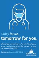 Today for me,tomorrow for you.Wear a face cover when you're out of the house,at work and around others. Do your part to stopthe spread of COVID-19Details at pima.gov/COVID19PIMA COUNTYHEALTH DEPARTMENT26681 Today for me, tomorrow for you. Wear a face cover when you're out of the house, at work and around others. Do your part to stop the spread of COVID-19 Details at pima.gov/COVID19 PIMA COUNTY HEALTH DEPARTMENT 26681