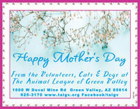 Happy Mother's DayFrom the Volunteers, Cats E Dogs atThe Animal League of Green Valley1600 W Duval Mine Rd Green Valley, AZ 85614625-3170 www.talgv.org Facebook/talgv061887 Happy Mother's Day From the Volunteers, Cats E Dogs at The Animal League of Green Valley 1600 W Duval Mine Rd Green Valley, AZ 85614 625-3170 www.talgv.org Facebook/talgv 061887