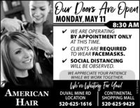 Dur Doors Are OpenMONDAY, MAY 118:30 AMv WE ARE OPERATINGBY APPOINTMENT ONLYAT THIS TIME.v CLIENTS ARE REQUIREDTO WEAR FACEMASKS.v SOCIAL DISTANCINGWILL BE OBSERVED.WE APPRECIATE YOUR PATIENCEWHILE WE WORK TOGETHER.We're Waiting For You!AMERICANHAIRDUVAL MINE RDLOCATIONCONTINENTALSHOPPING MALL520-625-1616520-625-9429WICK289996 Dur Doors Are Open MONDAY, MAY 11 8:30 AM v WE ARE OPERATING BY APPOINTMENT ONLY AT THIS TIME. v CLIENTS ARE REQUIRED TO WEAR FACEMASKS. v SOCIAL DISTANCING WILL BE OBSERVED. WE APPRECIATE YOUR PATIENCE WHILE WE WORK TOGETHER. We're Waiting For You! AMERICAN HAIR DUVAL MINE RD LOCATION CONTINENTAL SHOPPING MALL 520-625-1616 520-625-9429 WICK289996