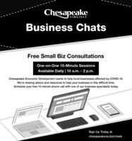 ChesapeakeVIRGINIABusiness ChatsFree Small Biz ConsultationsOne-on-One 15-Minute SessionsAvailable Daily 10 a.m. - 2 p.m.Chesapeake Economic Development wants to help local businesses affected by COVID-19.We're sharing advice and resources to help your business in this difficult time.Schedule your free 15-minute phone call with one of our business specialists today.Sign Up Today atchesapeakeva.biz/chats Chesapeake VIRGINIA Business Chats Free Small Biz Consultations One-on-One 15-Minute Sessions Available Daily 10 a.m. - 2 p.m. Chesapeake Economic Development wants to help local businesses affected by COVID-19. We're sharing advice and resources to help your business in this difficult time. Schedule your free 15-minute phone call with one of our business specialists today. Sign Up Today at chesapeakeva.biz/chats