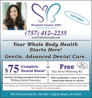 Call Today!EsMarybeth Fasano, DMDCosmetic & Family Dentistry(757) 4122235www.VAPerfectsmile.comYour Whole Body HealthStarts Here!Gentle, Advanced Dental Care.FreeReg.$99.99CompleteDental Exam* : Take Home Whitening KitOR$75(Full Set of X-Rays included. $182 value) : *After prophylaxis, x-rays, & exam.*Without dental InsuranceAbsent gum disease or cavitiesNew patients only, must present this original coupon ad on first appointment in order to receive a gift.Only one gift or discount per patient984 First Colonial Rd., Ste 200 Virginia Beach, VA 23454 Call Today! Es Marybeth Fasano, DMD Cosmetic & Family Dentistry (757) 4122235 www.VAPerfectsmile.com Your Whole Body Health Starts Here! Gentle, Advanced Dental Care. Free Reg. $99.99 Complete Dental Exam* : Take Home Whitening Kit OR $75 (Full Set of X-Rays included. $182 value) : *After prophylaxis, x-rays, & exam. *Without dental Insurance Absent gum disease or cavities New patients only, must present this original coupon ad on first appointment in order to receive a gift. Only one gift or discount per patient 984 First Colonial Rd., Ste 200 Virginia Beach, VA 23454