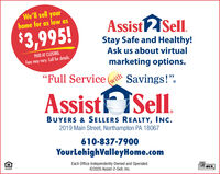 """We'll sell yourhome for as low asAssistSel.$3,995!Stay Safe and Healthy!PAID AT CLOSING.Ask us about virtualFees may vary. Call for details.marketing options.""""Full Service ( Savings!"""".(withAssist ISell.BUYERS & SELLERS REALTY, INC.2019 Main Street, Northampton PA 18067610-837-7900YourLehighValleyHome.comEach Office Independently Owned and Operated.©2020 Assist-2-Sell, Inc.MLS We'll sell your home for as low as AssistSel. $3,995! Stay Safe and Healthy! PAID AT CLOSING. Ask us about virtual Fees may vary. Call for details. marketing options. """"Full Service ( Savings!"""". (with Assist ISell. BUYERS & SELLERS REALTY, INC. 2019 Main Street, Northampton PA 18067 610-837-7900 YourLehighValleyHome.com Each Office Independently Owned and Operated. ©2020 Assist-2-Sell, Inc. MLS"""