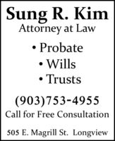 Sung R. KimAttorney at Law ProbateWills Trusts(903)753-4955Call for Free Consultation505 E. Magrill St. Longview Sung R. Kim Attorney at Law  Probate Wills  Trusts (903)753-4955 Call for Free Consultation 505 E. Magrill St. Longview