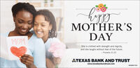 MOTHER'SDAYMOMShe is clothed with strength and dignity,and she laughs without fear of the future.- Proverbs 31:25ATEXAS BANK AND TRUSTwww.texasbankandtrust.comMEMBER FDIC MOTHER'S DAY MOM She is clothed with strength and dignity, and she laughs without fear of the future. - Proverbs 31:25 ATEXAS BANK AND TRUST www.texasbankandtrust.com MEMBER FDIC