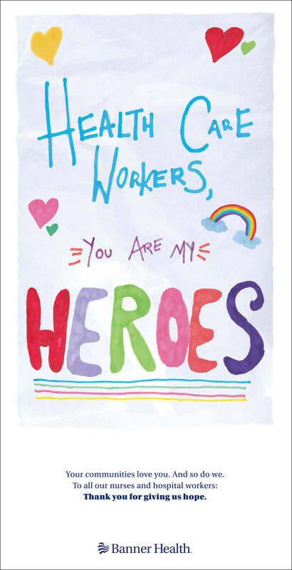 HEALTH COEWORKERS,=You ARE MYSHERGESYour communities love you. And so do we.To all our nurses and hospital workers:Thank you for giving us hope.Banner Health. HEALTH COE WORKERS, =You ARE MYS HERGES Your communities love you. And so do we. To all our nurses and hospital workers: Thank you for giving us hope. Banner Health.