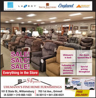 LA 2 B O YEngland SYSMITH BROTHERSFLEXSTEELSALE!SALE!SALE!Our doorsopened May 8Uhlmann'sis backFollowing allsociallydistancingguidelinesSpecialpricingthroughoutEverything in the Store-84yearsoverÜHLMANHOME FURHINUHLMANHOME FURNISHUHLMANN'S FINE HOME FURNISHINGS101 E State St., WilliamsburgIA 52361  319-668-1423703 1st Ave., GrinnellIA 50112  641-236-6531FREEDELIVERY LA 2 B O Y England SY SMITH BROTHERS FLEXSTEEL SALE! SALE! SALE! Our doors opened May 8 Uhlmann's is back Following all socially distancing guidelines Special pricing throughout Everything in the Store - 84years over ÜHLMAN HOME FURHIN UHLMAN HOME FURNISH UHLMANN'S FINE HOME FURNISHINGS 101 E State St., Williamsburg IA 52361  319-668-1423 703 1st Ave., Grinnell IA 50112  641-236-6531 FREE DELIVERY