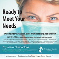 Ready toMeet YourNeedsTrust the experts at Eastern lowa's premier specialty medical centerCall (319) 247-3010 or go to pcofiowa.com/directory for a complete list of phone numbersYou will go through screening when you arrive · Wear your mask to your appointment· Respect socialdistancing guidelines· Wash your hands frequently : Stay home if you're sick · Limit who comes with youto your appointment · Cover coughs & sneezes · Avoid touching your eyes, nose & mouthPhysicians' Clinic of lowaOut of abundant concern for the safety and health of our patients and staff, we are implementing anumber of new recommendations and guidelines. We want you to be comfortable in knowing youcan safely turn to the medical experts at PCI for all your healthcare needs.PHYSICIANS' CLINICof lowa, P.C.pcofiowa.com facebook.com/pcofiowa | open 7 am - 5 pm, M-F Ready to Meet Your Needs Trust the experts at Eastern lowa's premier specialty medical center Call (319) 247-3010 or go to pcofiowa.com/directory for a complete list of phone numbers You will go through screening when you arrive · Wear your mask to your appointment· Respect social distancing guidelines· Wash your hands frequently : Stay home if you're sick · Limit who comes with you to your appointment · Cover coughs & sneezes · Avoid touching your eyes, nose & mouth Physicians' Clinic of lowa Out of abundant concern for the safety and health of our patients and staff, we are implementing a number of new recommendations and guidelines. We want you to be comfortable in knowing you can safely turn to the medical experts at PCI for all your healthcare needs. PHYSICIANS' CLINIC of lowa, P.C. pcofiowa.com facebook.com/pcofiowa | open 7 am - 5 pm, M-F