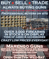BUYSELL TRADEALWAYS BUYING GUNSCLBUY ONE CUNIORPROFESSIONAL BUYERS ON SITEOVER 3,000 FIREARMSIN STOCK & ON DISPLAYTONS OF AMMO & ACCESSORIESCRAZY LOW PRICES EVERYDAY!MARENGO GUNS20014 E. GRANT HWY (ROUTE 20), MARENGOFOLLOW & LIKE MARENGO GUN SHOP ON FACEBOOKMARENGOGUNS.COMTEMPORARY MAY HOURSOPEN 9AM-7PM WED-SAT BUY SELL TRADE ALWAYS BUYING GUNS CLBUY ONE CUNIOR PROFESSIONAL BUYERS ON SITE OVER 3,000 FIREARMS IN STOCK & ON DISPLAY TONS OF AMMO & ACCESSORIES CRAZY LOW PRICES EVERYDAY! MARENGO GUNS 20014 E. GRANT HWY (ROUTE 20), MARENGO FOLLOW & LIKE MARENGO GUN SHOP ON FACEBOOK MARENGOGUNS.COM TEMPORARY MAY HOURS OPEN 9AM-7PM WED-SAT