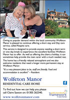 """Owing to popular demand within the local community WolfetonManor is pleased to continue offering a short stay and Day careservice, called Respite care.This service is designed to provide anyone needing a short termor one day break to experience the excellent facilities WolfetonManor has to offer. As well as offering the client a holiday, it cansometimes help provide the main carer with a much needed rest.The home has a friendly relaxed atmosphere and we alsowelcome residents that need a longer more permanent stay atWolfeton Manor.""""It's a very pleasant place to be, staff are friendly. Food andaccommodation is excellent""""  ResidentWolfeton ManorRESIDENTIAL CARE HOMETo find out how we can help you pleasecall Claire Saxton on: 01305 262340.the gold standards.fameworkwww.wolfetonmanor.comin care homes Owing to popular demand within the local community Wolfeton Manor is pleased to continue offering a short stay and Day care service, called Respite care. This service is designed to provide anyone needing a short term or one day break to experience the excellent facilities Wolfeton Manor has to offer. As well as offering the client a holiday, it can sometimes help provide the main carer with a much needed rest. The home has a friendly relaxed atmosphere and we also welcome residents that need a longer more permanent stay at Wolfeton Manor. """"It's a very pleasant place to be, staff are friendly. Food and accommodation is excellent""""  Resident Wolfeton Manor RESIDENTIAL CARE HOME To find out how we can help you please call Claire Saxton on: 01305 262340. the gold standards. famework www.wolfetonmanor.com in care homes"""