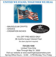 UNITED WE STAND, TOGETHER WE HEAL- MAUSOLEUM CRYPTSGRAVESWashington Cemetery- CREMATION NICHESSERVING OUR FAMILIES, FRIENDS,AND NCICHBORS SINCE 1853.15% OFF PRE-NEED ONLY36 months to pay! Interest Free!No down payment required724-225-1040Limited Time OnlyNow Through May 31, 2020Visit our website at www.washingtonpacemetery.comSpring Office Hours - 9:AM  4:PM Monday Thru Friday UNITED WE STAND, TOGETHER WE HEAL - MAUSOLEUM CRYPTS GRAVES Washington Cemetery - CREMATION NICHES SERVING OUR FAMILIES, FRIENDS, AND NCICHBORS SINCE 1853. 15% OFF PRE-NEED ONLY 36 months to pay! Interest Free! No down payment required 724-225-1040 Limited Time Only Now Through May 31, 2020 Visit our website at www.washingtonpacemetery.com Spring Office Hours - 9:AM  4:PM Monday Thru Friday