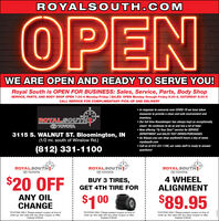 """ROYALS OUTH.COMOPENWE ARE OPEN AND READY TO SERVE YOU!Royal South is OPEN FOR BUSINESS: Sales, Service, Parts, Body ShopSERVICE, PARTS, AND BODY SHOP OPEN 7:30-4 Monday-Friday   SALES: OPEN Monday through Friday 8:30-6, SATURDAY 8:30-5CALL SERVICE FOR COMPLIMENTARY PICK-UP AND DELIVERY In response to concerns over COVID-19 we have takenmeasures to provide a clean and safe environment andinventory. Our full time Housekeeper has always kept us exceptionallyclean! He continues to do so and has a lot of help! Now offering """"To Your Door"""" service for SERVICEROYALSOUTHOTOYOTA3115 S. WALNUT ST. Bloomington, IN(1/2 mi. south of Winslow Rd.)DEPARTMENT and SALES TEST DRIVES/PURCHASES. As Always you can shop anytime24 hours a day at www.royalsouth.com Call us at 812-331-1100, our sales staff is ready to answer(812) 331-1100questions!ROYALSOUTHO TOYOTAROYALSTHVOTAROYALSTHPO TOYOTA$20 OFF$1 004 WHEELALIGNMENTBUY 3 TIRES,GET 4TH TIRE FORANY OILCHANGE$89.95TOYOTAS ONLY. Please present coupon at time ofwrite-up. Not valid with any other coupon or otffer,Expires 5/30/20.TOYOTAS ONLY. Please present coupon at time ofwrite-up. Not valid with any other coupon or offer,Expires 5/30/20.TOYOTAS ONLY. Please present coupon at time ofwrite-up. Not valid with any other coupon or offer.Expires 5/30/20. ROYALS OUTH.COM OPEN WE ARE OPEN AND READY TO SERVE YOU! Royal South is OPEN FOR BUSINESS: Sales, Service, Parts, Body Shop SERVICE, PARTS, AND BODY SHOP OPEN 7:30-4 Monday-Friday   SALES: OPEN Monday through Friday 8:30-6, SATURDAY 8:30-5 CALL SERVICE FOR COMPLIMENTARY PICK-UP AND DELIVERY  In response to concerns over COVID-19 we have taken measures to provide a clean and safe environment and inventory.  Our full time Housekeeper has always kept us exceptionally clean! He continues to do so and has a lot of help!  Now offering """"To Your Door"""" service for SERVICE ROYALSOUTH OTOYOTA 3115 S. WALNUT ST. Bloomington, IN (1/2 mi. south of Winslow Rd.) DEPARTMENT and SALES TEST DRIVES/PURCHASES.  As A"""