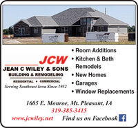 JCW Room AdditionsJCW Kitchen & BathRemodelsJEAN C WILEY & SONSBUILDING & REMODELING New HomesRESIDENTIAL + COMMERCIAL Garages Window ReplacementsServing Southeast Iowa Since 19521605 E. Monroe, Mt. Pleasant, IA319-385-3415www.jcwiley.netFind us on Facebook f JCW  Room Additions JCW  Kitchen & Bath Remodels JEAN C WILEY & SONS BUILDING & REMODELING  New Homes RESIDENTIAL + COMMERCIAL  Garages  Window Replacements Serving Southeast Iowa Since 1952 1605 E. Monroe, Mt. Pleasant, IA 319-385-3415 www.jcwiley.net Find us on Facebook f