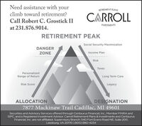 Need assistance with yourRETIREMENT PLANSclimb toward retirement?CARROLLCall Robert C. Grostick IIINVESTMENTSat 231.876.9014.RETIREMENT PEAKSocial Security MaximizationDANGERZONEIncome PlanRiskTaxesPersonalizedRange of ReturnLong Term CareRisk ScoreLegacyALLOCATIONDESIGNATION7877 Mackinaw Trail Cadillac, MI 49601Securities and Advisory Services offered through Centaurus Financial, Inc., Member FINRA andSIPC, and a Registered Investment Advisor. Carroll Retirement Plans & Investments and CentaurusFinancial, Inc. are not affiliated. Supervisory Branch: 540 Fort Evans Road NE, Suite 200,Leesburg, VA 20176 | (800) 880-4234 Need assistance with your RETIREMENT PLANS climb toward retirement? CARROLL Call Robert C. Grostick II INVESTMENTS at 231.876.9014. RETIREMENT PEAK Social Security Maximization DANGER ZONE Income Plan Risk Taxes Personalized Range of Return Long Term Care Risk Score Legacy ALLOCATION DESIGNATION 7877 Mackinaw Trail Cadillac, MI 49601 Securities and Advisory Services offered through Centaurus Financial, Inc., Member FINRA and SIPC, and a Registered Investment Advisor. Carroll Retirement Plans & Investments and Centaurus Financial, Inc. are not affiliated. Supervisory Branch: 540 Fort Evans Road NE, Suite 200, Leesburg, VA 20176 | (800) 880-4234