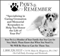 """PAWS 8REMEMBER""""Specializing inCaring Cremationand MemorialKeepsakes toHelp You Honorthe Life ofYour Pet""""Your Pet is a Member of Your Family that You Care forVery Much. Please Know that When You Need Us,We Will Be Here to Care for Them Too.1.800.326.9553  710 W. Main St. Ringtown, PA 17967On Call Daily, Evenings and Weekends PAWS 8 REMEMBER """"Specializing in Caring Cremation and Memorial Keepsakes to Help You Honor the Life of Your Pet"""" Your Pet is a Member of Your Family that You Care for Very Much. Please Know that When You Need Us, We Will Be Here to Care for Them Too. 1.800.326.9553  710 W. Main St. Ringtown, PA 17967 On Call Daily, Evenings and Weekends"""