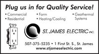 Plug us in for Quality Service! FarmHeating/CoolingCommercialGeothermalResidentialSystemsST. JAMES ELECTRIC INC.507-375-5235  1 First St. S., St. Jameswww.stjameselectric.com Plug us in for Quality Service!  Farm Heating/Cooling Commercial Geothermal Residential Systems ST. JAMES ELECTRIC INC. 507-375-5235  1 First St. S., St. James www.stjameselectric.com