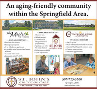 An aging-friendly communitywithin the Springfield Area.- AVAILABLE SERVICES - Memory care Skilled nursing Activities withintergenerationalprogramming Spiritual care with ST. JOHN . Beautiful building with common areasfull-time chaplain LUTHERAN HOME Rehab suites available Adult day servicesTheMaplesTONWOOD RIDGE-APARTMENTS-AT ST. JOHN- AVAILABLE SERVICES  Personal care services Emergency response 1- or 2-bedroom apartments Scheduled social, spiritual and leisureactivities- AVAILABLE SERVICES - Age 62 or over HUD subsidized rent based on income Campus-wide activities Volunteer opportunities A la carte extra meals Expanded cable TV, WiFiST. JOHNSCIRCLE OF CARE507-723-3200Springfield, MNwww.sjlhome.comA TRADITION... FOR ALL AGES An aging-friendly community within the Springfield Area. - AVAILABLE SERVICES -  Memory care  Skilled nursing  Activities with intergenerational programming  Spiritual care with ST. JOHN . Beautiful building with common areas full-time chaplain LUTHERAN HOME  Rehab suites available  Adult day services TheMaples TONWOOD RIDGE -APARTMENTS- AT ST. JOHN - AVAILABLE SERVICES   Personal care services  Emergency response  1- or 2-bedroom apartments  Scheduled social, spiritual and leisure activities - AVAILABLE SERVICES -  Age 62 or over  HUD subsidized rent based on income  Campus-wide activities  Volunteer opportunities  A la carte extra meals  Expanded cable TV, WiFi ST. JOHNS CIRCLE OF CARE 507-723-3200 Springfield, MN www.sjlhome.com A TRADITION... FOR ALL AGES