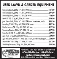 "USED LAWN & GARDEN EQUIPMENTSimplicity Cobalt, 28 hp, 61"", 2018, 192 hoursSimplicity Cobalt, 28 hp, 61"", 2016, 243 hoursSimplicity Cobalt, 28 hp, 61"", 2016, 261 hoursFerris IS3200, 32 hp, 61"", 2016, 679 hours .John Deere X540, 25 hp, 54"", 2012, 729 hours, snowblower, blade ..$5,950Bush Hog PZ3061, 30 hp, 61"", 2009, I,241 hoursHustler Fasttrac 54, 21 hp, 54"", 2013, 585 hoursSimplicity Citation, 23 hp, 52"", 2006, 960 hoursBush Hog ZT250, 25 hp, 60"", 2005, 327 hours? ..Agco 1827, 27 hp, 54"", 2009, 979 hours ..Agco Allis 2020, 20 hp, 54"", 2000, 2,017 hours, snowblower, bagger .$2,950Snapper Pro 2152, 21 hp, 52"", 2006, 577 hoursSimplicity Champion, 20 hp, 50"", 2006, 637 hours.$8,450. $7,450$6,950..$5,950.$3,950..$2,950$2,950.$2,950.$2,950.$2,750. $1,950For sales, call: Kyle Smith or Joe StienleEquipment 800-657-3249 or 507-427-3414midway@rconnect.comM-F, 7:30 a.m.-5:30 p.m.; Sat., 7:30 a.m.-noonMidway FarmMt Lake, MN USED LAWN & GARDEN EQUIPMENT Simplicity Cobalt, 28 hp, 61"", 2018, 192 hours Simplicity Cobalt, 28 hp, 61"", 2016, 243 hours Simplicity Cobalt, 28 hp, 61"", 2016, 261 hours Ferris IS3200, 32 hp, 61"", 2016, 679 hours . John Deere X540, 25 hp, 54"", 2012, 729 hours, snowblower, blade ..$5,950 Bush Hog PZ3061, 30 hp, 61"", 2009, I,241 hours Hustler Fasttrac 54, 21 hp, 54"", 2013, 585 hours Simplicity Citation, 23 hp, 52"", 2006, 960 hours Bush Hog ZT250, 25 hp, 60"", 2005, 327 hours? .. Agco 1827, 27 hp, 54"", 2009, 979 hours .. Agco Allis 2020, 20 hp, 54"", 2000, 2,017 hours, snowblower, bagger .$2,950 Snapper Pro 2152, 21 hp, 52"", 2006, 577 hours Simplicity Champion, 20 hp, 50"", 2006, 637 hours .$8,450 . $7,450 $6,950 ..$5,950 .$3,950 ..$2,950 $2,950 .$2,950 .$2,950 .$2,750 . $1,950 For sales, call: Kyle Smith or Joe Stienle Equipment 800-657-3249 or 507-427-3414 midway@rconnect.com M-F, 7:30 a.m.-5:30 p.m.; Sat., 7:30 a.m.-noon Midway Farm Mt Lake, MN"