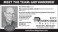 MEET THE TEAM: GARY VANDERWERFYears at River's Edge: 20 yearsWho is someone you admire, and why? Jimmy Carter. He spent his life inpublic service.Do you have any skills or talents that most people don't know about?Cleaning house, especially my kitchen.How do you want peopleto remember you? ThatItreated everyone withrespect.R MLSIVER'S EDGERE ALT Y-Name three words thatdescribe you:Stable, generous, frugal507-831-2819 or 800-794-2819See our Facebook570 2nd Avenue P.O. Box 13  Windompage for more fun factsabout Maria!www.RiversEdgeTeam.com MEET THE TEAM: GARY VANDERWERF Years at River's Edge: 20 years Who is someone you admire, and why? Jimmy Carter. He spent his life in public service. Do you have any skills or talents that most people don't know about? Cleaning house, especially my kitchen. How do you want people to remember you? That Itreated everyone with respect. R MLS IVER'S EDGE RE ALT Y- Name three words that describe you: Stable, generous, frugal 507-831-2819 or 800-794-2819 See our Facebook 570 2nd Avenue P.O. Box 13  Windom page for more fun facts about Maria! www.RiversEdgeTeam.com