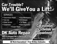 Car Trouble?We'll GiveYou a Lift!SERVICES:Transmission Repair Tune Ups Brake Service Suspension Auto Maintenance Oil Changes Car Repair Auto DiagnosticsCall us todayto schedule anDK Auto Repair appointment! Engine Repair1825 N Airport Rd  Pierre SD 57501(605) 224-8880  dkautorepairsd.com o Mon-Fri: 8AM-5:30PMAll Work Guaranteed  Free Written EstimatesINTERSTATEBATTERIES290266 Car Trouble? We'll GiveYou a Lift! SERVICES: Transmission Repair  Tune Ups  Brake Service  Suspension  Auto Maintenance  Oil Changes  Car Repair  Auto Diagnostics Call us today to schedule an DK Auto Repair appointment!  Engine Repair 1825 N Airport Rd  Pierre SD 57501 (605) 224-8880  dkautorepairsd.com o Mon-Fri: 8AM-5:30PM All Work Guaranteed  Free Written Estimates INTERSTATE BATTERIES 290266