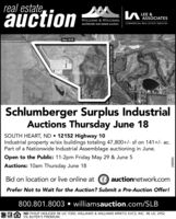 real estate,auctionASSOCIATESCOMMERCIAL REAL ESTATE SERVICESWILLIAMS & WILLIAMS.worldwide real estate auctionHwy 10 WSouth HealaskalaSouthiet NoSchlumberger Surplus IndustrialAuctions Thursday June 18SOUTH HEART, ND  12152 Highway 10Industrial property w/six buildings totaling 47,800+/- sf on 141+/- ac.Part of a Nationwide Industrial Assemblage auctioning in June.Open to the Public: 11-2pm Friday May 29 & June 5Auctions: 10am Thursday June 18Bid on location or live online at @ auctionnetwork.comPrefer Not to Wait for the Auction? Submit a Pre-Auction Offer!800.801.8003  williamsauction.com/SLBND PHILIP HEILIGER RE LIC 9300; WILLIAMS & WILLIAMS MRKTG SVCS, INC. RE LIC 29525% BUYER'S PREMIUM.S Heart Rd/121st Ave SW069687 real estate, auction ASSOCIATES COMMERCIAL REAL ESTATE SERVICES WILLIAMS & WILLIAMS. worldwide real estate auction Hwy 10 W South He alaskala Southiet No Schlumberger Surplus Industrial Auctions Thursday June 18 SOUTH HEART, ND  12152 Highway 10 Industrial property w/six buildings totaling 47,800+/- sf on 141+/- ac. Part of a Nationwide Industrial Assemblage auctioning in June. Open to the Public: 11-2pm Friday May 29 & June 5 Auctions: 10am Thursday June 18 Bid on location or live online at @ auctionnetwork.com Prefer Not to Wait for the Auction? Submit a Pre-Auction Offer! 800.801.8003  williamsauction.com/SLB ND PHILIP HEILIGER RE LIC 9300; WILLIAMS & WILLIAMS MRKTG SVCS, INC. RE LIC 2952 5% BUYER'S PREMIUM. S Heart Rd/121st Ave SW 069687