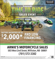 KawasakiLet the good times rollKawasakiTIME TO RIDESALES EVENTFACTORY INCENTIVES UP TOAND LOW$2,000* FINANCING*Incentives available at participating dealerships. Model & year exclusions apply. Valid for a limited time.Subject to change without notice. Offer available on approved purchase of select new, unregistered Kawasaki vehides.Subject to credit appreval. Temms & conditions apply. Kawasaki Motor Corps, USA. does not offer or extend credit. Visit Kawasaki.com for offer detailsARNIE'S MOTORCYCLE SALES503 West 2nd Street, Williston, ND 58801(701) 572-3382KAWASAKI CARES: Read Owner's Manual and all on product warmings. Never ride until the influence of drug's or alcohol. Always wear a helmet, eye protection and proper apparel. Always wear a USCG-approvedpersonal flotation device, eyewear, gloves, footwear, and a wet suit or clothing that provides equivalent protection ( board shorts with neoprene liner) when riding personal watercraft. Kawasaki side x sides areoff highway vehides only, and not designed, equipped or manufactured for use on public streets, roads or highways. Adhere to the mainenance schedule in your Owner's Manual. Kawasaki Motors Corp. USAScan tosave big Kawasaki Let the good times roll Kawasaki TIME TO RIDE SALES EVENT FACTORY INCENTIVES UP TO AND LOW $2,000* FINANCING *Incentives available at participating dealerships. Model & year exclusions apply. Valid for a limited time. Subject to change without notice. Offer available on approved purchase of select new, unregistered Kawasaki vehides. Subject to credit appreval. Temms & conditions apply. Kawasaki Motor Corps, USA. does not offer or extend credit. Visit Kawasaki.com for offer details ARNIE'S MOTORCYCLE SALES 503 West 2nd Street, Williston, ND 58801 (701) 572-3382 KAWASAKI CARES: Read Owner's Manual and all on product warmings. Never ride until the influence of drug's or alcohol. Always wear a helmet, eye protection and proper apparel. Always wear a USCG-approved personal flotation device, eyewear, gloves, footwear, and a wet suit or clothing that provides equivalent protection ( board shorts with neoprene liner) when riding personal watercraft. Kawasaki side x sides are off highway vehides only, and not designed, equipped or manufactured for use on public streets, roads or highways. Adhere to the mainenance schedule in your Owner's Manual. Kawasaki Motors Corp. USA Scan to save big