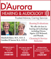 D'AuroraHEARING & AUDIOLOGY ))Trusted Advice, Caring ServiceHearing EvaluationsWe offer the best inhearing aid technologyincluding Oticon,Signia, GN ReSound,and Phonak.Elizabeth Bates, M.S., CCC-ACaroline D'Aurora M.A., CCC-ACleaning & ServiceBatteries8279 Route 22, Suite 11,1225 S. Main St., Suite 202AWELLINGTON2010 Route 30 EastKEYSTONEHOLLOWAY DENTALPLAZASQUAREGreensburg(724)205-6907PROFESSIONAL CENTERNew AlexandriaLigonier(724)668-5091(724)205-6907adno=107378 D'Aurora HEARING & AUDIOLOGY )) Trusted Advice, Caring Service Hearing Evaluations We offer the best in hearing aid technology including Oticon, Signia, GN ReSound, and Phonak. Elizabeth Bates, M.S., CCC-A Caroline D'Aurora M.A., CCC-A Cleaning & Service Batteries 8279 Route 22, Suite 11, 1225 S. Main St., Suite 202A WELLINGTON 2010 Route 30 East KEYSTONE HOLLOWAY DENTAL PLAZA SQUARE Greensburg (724)205-6907 PROFESSIONAL CENTER New Alexandria Ligonier (724)668-5091 (724)205-6907 adno=107378