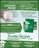 WHEN IT COMES TO CHECKING EUREKA SAVINGS BANKHAS SOMETHING FOR EVERYONE.CHOOSEFROM/ Regular Checking/ NOW CheckingSuper NOW CheckingCall or stop by to enjoythese great benefits: No Per Check Fee Online and Mobile BankingdebitEUREKA'S NEW DEBIT CARDEurekaSavings500Wireless enabled to allow contactlessBANKdebitCAtap-to-pay transactions.Quick and easy use wherever you go.Se habla espanolEureka Savingswww.eurekasavings.comBANKMember AFDIC101 N. Columbia Ave., Oglesby815-883-3354250 Marquette St., LaSalle815-223-07002959 Peoria St., Peru815-223-94001300 13th Ave., Mendota815-539-5656 WHEN IT COMES TO CHECKING EUREKA SAVINGS BANK HAS SOMETHING FOR EVERYONE. CHOOSE FROM / Regular Checking / NOW Checking Super NOW Checking Call or stop by to enjoy these great benefits:  No Per Check Fee  Online and Mobile Banking debit EUREKA'S NEW DEBIT CARD Eureka Savings 500 Wireless enabled to allow contactless BANK debit CA tap-to-pay transactions. Quick and easy use wherever you go. Se habla espanol Eureka Savings www.eurekasavings.com BANK Member A FDIC 101 N. Columbia Ave., Oglesby 815-883-3354 250 Marquette St., LaSalle 815-223-0700 2959 Peoria St., Peru 815-223-9400 1300 13th Ave., Mendota 815-539-5656
