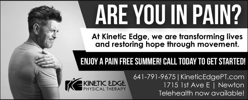 ARE YOU IN PAIN?At Kinetic Edge, we are transforming livesand restoring hope through movement.ENJOY A PAIN FREE SUMMER! CALL TODAY TO GET STARTED!641-791-9675| KineticEdgePT.com1715 1st Ave E| NewtonTelehealth now available!KEKINETIC EDGEPHYSICAL THERAPY ARE YOU IN PAIN? At Kinetic Edge, we are transforming lives and restoring hope through movement. ENJOY A PAIN FREE SUMMER! CALL TODAY TO GET STARTED! 641-791-9675| KineticEdgePT.com 1715 1st Ave E| Newton Telehealth now available! KEKINETIC EDGE PHYSICAL THERAPY