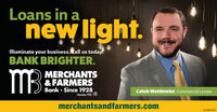 Loans in anew light.Illuminate your business. Call us today.BANK BRIGHTER.MBMERCHANTS& FARMERSBank  Since 1928Member FDICCaleb Waldmeier, Commercial Lendermerchantsandfarmers.com01084453 Loans in a new light. Illuminate your business. Call us today. BANK BRIGHTER. MB MERCHANTS & FARMERS Bank  Since 1928 Member FDIC Caleb Waldmeier, Commercial Lender merchantsandfarmers.com 01084453