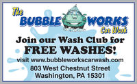 TheBUBBLEWORKSCar WaskJoin our Wash Club forFREE WASHES!visit www.bubbleworkscarwash.com803 West Chestnut StreetWashington, PA 15301 The BUBBLE WORKS Car Wask Join our Wash Club for FREE WASHES! visit www.bubbleworkscarwash.com 803 West Chestnut Street Washington, PA 15301