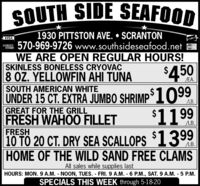 SOUTH SIDE SEAFOOD1930 PITTSTON AVE.  SCRANTON570-969-9726 www.southsideseafood.netWE ARE OPEN REGULAR HOURS!SKINLESS BONELESS CRYOVAC8 OZ. YELLOWFIN AHI TUNASOUTH AMERICAN WHITEUNDER 15 CT. EXTRA JUMBOGREAT FOR THE GRILLFRESH WAHOO FILLETVISADCVERManerCard$4.50EA.SHRIMP 1099$1199LB.LB.FRESH10 TO 20 CT. DRY SEA SCALLOPS 1399HOME OF THE WILD SAND FREE CLAMSAll sales while supplies lastHOURS: MON. 9 A.M. NOON, TUES. FRI.9 A.M. 6 P.M., SAT. 9 A.M. - 5 P.M.SPECIALS THIS WEEK through 5-18-20 SOUTH SIDE SEAFOOD 1930 PITTSTON AVE.  SCRANTON 570-969-9726 www.southsideseafood.net WE ARE OPEN REGULAR HOURS! SKINLESS BONELESS CRYOVAC 8 OZ. YELLOWFIN AHI TUNA SOUTH AMERICAN WHITE UNDER 15 CT. EXTRA JUMBO GREAT FOR THE GRILL FRESH WAHOO FILLET VISA DCVER ManerCard $4.50 EA. SHRIMP 1099 $1199 LB. LB. FRESH 10 TO 20 CT. DRY SEA SCALLOPS 1399 HOME OF THE WILD SAND FREE CLAMS All sales while supplies last HOURS: MON. 9 A.M. NOON, TUES. FRI.9 A.M. 6 P.M., SAT. 9 A.M. - 5 P.M. SPECIALS THIS WEEK through 5-18-20