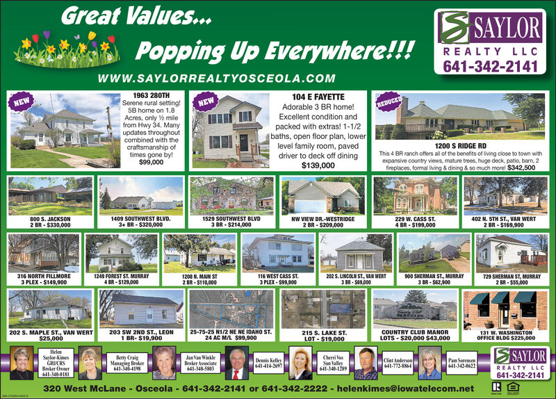 Great Values...S SAYLORPopping Up Everywhere!!!REALTY LLC641-342-2141www.SAYLORREALTYOSCEOLA.COM1963 280TH104 E FAYETTESerene rural setting!5B home on 1.8NEWNEWREDUCEDAdorable 3 BR home!Excellent condition andAcres, only % milefrom Hwy 34. Manyupdates throughoutcombined with thecraftsmanship oftimes gone by!$99,000packed with extras! 1-1/2baths, open floor plan, lowerlevel family room, paveddriver to deck off dining$139,0001200 S RIDGE RDThis 4 BR ranch offers all of the benefits of living close to town withexpansive country views, mature trees, huge deck, patio, barn, 2fireplaces, formal living & dining & so much more! $342,500800 S. JACKSON2 BR - $330,0001409 SOUTHWEST BLVD.3+ BR - $320,0001529 SOUTHWEST BLVD3 BR - $214,000NW VIEW DR.-WESTRIDGE229 W. CASS ST.402 N. STH ST., VAN WERT2 BR - $209,0004 BR - $199,0002 BR - $169,9001249 FOREST ST. MURRAY4 BR - $129,000900 SHERMAN ST., MURRAY3 BR - $62,900316 NORTH FILLMORE1208 N. MAIN ST3 PLEX - $149,9002 BR - $110,000116 WEST CASS ST.3 PLEX - $99,900202 S. LINCOLN ST., VAN WERT3 BR - $69,000729 SHERMAN ST, MURRAY2 BR - $55,000202 S. MAPLE ST., VAN WERT$25,000203 SW 2ND ST., LEON1 BR- $19,90025-75-25 N1/2 NE NE IDAHO ST.24 AC M/L $99,900215 S. LAKE ST.LOT - $19,000COUNTRY CLUB MANOR131 W. WASHINGTONOFFICE BLDG $225,000LOTS - $20,000 $43,000HelemSaylor-KimesGRIUCRSBroker Owner641-340-0181Betty CraigManaging Broker641-34-418Jan Van WinkleBroker Associate641-340-5803Cherri VesSun lalley641-340-189S SAYLORDennis kelley641-414-2097Clint Anderson41-772-5864Pam Soremsen641-342-0622REALTY LLC641-342-2141320 West McLane - Osceola - 641-342-2141 or 641-342-2222 -helenkimes@iowatelecom.net Great Values... S SAYLOR Popping Up Everywhere!!! REALTY LLC 641-342-2141 www.SAYLORREALTYOSCEOLA.COM 1963 280TH 104 E FAYETTE Serene rural setting! 5B home on 1.8 NEW NEW REDUCED Adorable 3 BR home! Excellent condition and Acres, only % mile from Hwy 34. Many updates throughout combined with the craftsmanship of times gone by! $99,000 packed wi