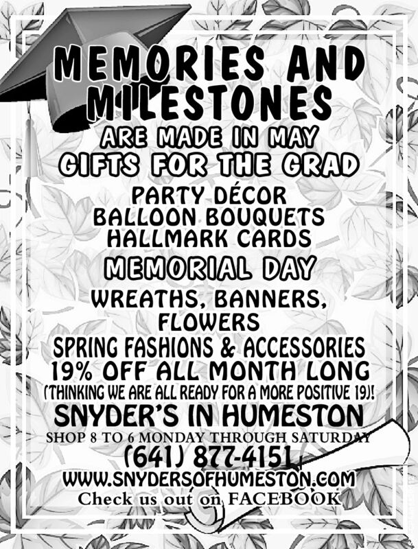 MEMORIES ANDMILESTONESARE MADE IN MAYGIFTS FOR THE GRADPARTY DÉCORBALLOON BOUQUETSHALLMARK CARDSMEMORIAL DAYWREATHS, BANNERS,FLOWERSSPRING FASHIONS & ACCESSORIES19% OFF ALL MONTH LONG(THINKING WE ARE ALL READY FOR A MORE POSITIVE 19)!SNYDER'S IN HUMESTONSHOP 8 TO 6 MONDAY THROUGH SATURDAY(641) 877-4151WWW.SNYDERSOFHUMESTON.COMCheck us out on FACEBOOK MEMORIES AND MILESTONES ARE MADE IN MAY GIFTS FOR THE GRAD PARTY DÉCOR BALLOON BOUQUETS HALLMARK CARDS MEMORIAL DAY WREATHS, BANNERS, FLOWERS SPRING FASHIONS & ACCESSORIES 19% OFF ALL MONTH LONG (THINKING WE ARE ALL READY FOR A MORE POSITIVE 19)! SNYDER'S IN HUMESTON SHOP 8 TO 6 MONDAY THROUGH SATURDAY (641) 877-4151 WWW.SNYDERSOFHUMESTON.COM Check us out on FACEBOOK
