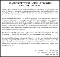 "ADVERTISEMENT FOR INSURANCE QUOTESCITY OF STARKVILLENotice is hereby given that the City of Starkville will receive sealed quotes for insurance coverageof the City's property, automobile physical damage, and equipment. Quotes shall include coverageof buildings and contents with a $10,000 deductible from an insurance company that is an admit-ted company by the Mississippi Insurance department.Quotes must sealed and marked ""City's property, automobile physical damage, and equipment.Quotes may be divided by property, equipment and vehicle or bid as a group. Quotes are due atthe Office of the City Clerk, City Hall, 110 West Main Street, Starkville, Mississippi 39759 or canbe emailed to bids@cityofstarkville.org, by 4:00 P.M. local time on May 18, 2020, at which timethey will be opened publicly, read aloud, and taken under advisement until the next meeting ofthe Mayor and Board of Aldermen. The opening will be held in the Conference Room at City Hall.Interested persons are invited to attend.Specifications and bidding documents may be examined at the office of the City Clerk of the Cityof Starkville at 110 West Main Street or on the City's website www.cityofstarkville.org.No quote shall be withdrawn for a period of forty-five (45) days after the scheduled date andtime of opening of bids without written consent of the City. The City of Starkville reserves theright, within the limitations of state law, to reject any or all quotes received, to waive any in-formalities or irregularities in the bids received, or to accept any quote which is deemed mostfavorable to the City.CITY OF STARKVILLE, MISSISSIPPIIs/ Lesa Hardin, City Clerk / CFOCity of Starkville, MS ADVERTISEMENT FOR INSURANCE QUOTES CITY OF STARKVILLE Notice is hereby given that the City of Starkville will receive sealed quotes for insurance coverage of the City's property, automobile physical damage, and equipment. Quotes shall include coverage of buildings and contents with a $10,000 deductible from an insurance company that is an admit- ted company by the Mississippi Insurance department. Quotes must sealed and marked ""City's property, automobile physical damage, and equipment. Quotes may be divided by property, equipment and vehicle or bid as a group. Quotes are due at the Office of the City Clerk, City Hall, 110 West Main Street, Starkville, Mississippi 39759 or can be emailed to bids@cityofstarkville.org, by 4:00 P.M. local time on May 18, 2020, at which time they will be opened publicly, read aloud, and taken under advisement until the next meeting of the Mayor and Board of Aldermen. The opening will be held in the Conference Room at City Hall. Interested persons are invited to attend. Specifications and bidding documents may be examined at the office of the City Clerk of the City of Starkville at 110 West Main Street or on the City's website www.cityofstarkville.org. No quote shall be withdrawn for a period of forty-five (45) days after the scheduled date and time of opening of bids without written consent of the City. The City of Starkville reserves the right, within the limitations of state law, to reject any or all quotes received, to waive any in- formalities or irregularities in the bids received, or to accept any quote which is deemed most favorable to the City. CITY OF STARKVILLE, MISSISSIPPI Is/ Lesa Hardin, City Clerk / CFO City of Starkville, MS"