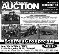 Estate Farm EquipmentTIMED ONLINEAUCTION HIGHMORE SD34010 198th St.,Highmore, SD 573452004 JOHN DEERE 8420OPENS: Thursday, May 21CLOSES: THURSDAY, MAY 28 | 10AMPreview & Loadout By AppointmentINCLUDES: MFWD Tractors & Loaders, 2WD Tractors & Loader, GPS Equipment,Tillage Equipment, Skid Steer Loader & Attachments, Balers, Hay Mower &Haybines, Rakes, Bale Movers, Trailers, Forage & Feed Equipment, LivestockEquipment, Grain Handling Equipment, Other Equipment, Truck, Pickups,Automobile, Shop Equipment, Tanks, Parts & Farm Support ItemsIHC 86 HYDRO2012 JOHN DEERE 6150R2015 JOHN DEERE L340SteffesGroup.comSTEFFESSteffes Group, Inc., 1688 Hwy 9, Larchwood, IA 51241JAMES W. DITTMAN ESTATECollin Gengerke, PR 605.380.4405or Kyle Waller at Steffes Group, 605.799.6261 or 712.477.2144TERMS. Al tens soldas is where is Payment of cash or check must be made sale day before removal of items Sztemerts made audon day take precedence over al advertising. S35 doaumentation te aplies baltld vehiciesTRes wil be maied. Caradian tuyers need a tank ieter of redt to facitate border trarsfer Scott Steffes ND81, MN14-51 Estate Farm Equipment TIMED ONLINE AUCTION HIGHMORE SD 34010 198th St., Highmore, SD 57345 2004 JOHN DEERE 8420 OPENS: Thursday, May 21 CLOSES: THURSDAY, MAY 28 | 10AM Preview & Loadout By Appointment INCLUDES: MFWD Tractors & Loaders, 2WD Tractors & Loader, GPS Equipment, Tillage Equipment, Skid Steer Loader & Attachments, Balers, Hay Mower & Haybines, Rakes, Bale Movers, Trailers, Forage & Feed Equipment, Livestock Equipment, Grain Handling Equipment, Other Equipment, Truck, Pickups, Automobile, Shop Equipment, Tanks, Parts & Farm Support Items IHC 86 HYDRO 2012 JOHN DEERE 6150R 2015 JOHN DEERE L340 SteffesGroup.com STEFFES Steffes Group, Inc., 1688 Hwy 9, Larchwood, IA 51241 JAMES W. DITTMAN ESTATE Collin Gengerke, PR 605.380.4405 or Kyle Waller at Steffes Group, 605.799.6261 or 712.477.2144 TERMS. Al tens soldas is where is Payment of cash or check must be made sale day bef