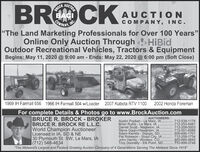 """AUCTIONBROCKBACICOMPANYCKAUCTIONINCCOMPANY, INC.""""The Land Marketing Professionals for Over 100 Years""""Online Only Auction Through HiBidOutdoor Recreational Vehicles, Tractors & EquipmentBegins: May 11, 2020 @ 9:00 am - Ends: May 22, 2020 @ 6:00 pm (Soft Close)1969 IH Farmall 656 1966 IH Farmall 504 w/Loader 2007 Kubota RTV 11002002 Honda ForemanFor complete Details & Photos go to www.BrockAuction.comBRUCE R. BROCK - BROKERBRUCE R. BROCK RE L.L.C.World Champion AuctioneerLicensed in IA, SD & NE30 Plymouth St. SW, Le Mars, IA