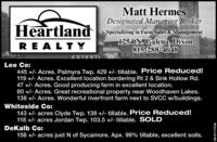 Matt HermesDesignated Managing BrokerHeartlandSpecializing in Farm Sales & ManagementREALT Y1254 N. Galena, Dixon815-288-4648Lee Co:445 +/- Acres. Palmyra Twp. 429 +/- tillable. Price Reduced!119 +/- Acres. Excellent location bordering Rt 2 & Sink Hollow Rd.47 +/- Acres. Good producing farm in excellent location.80 +/- Acres. Great recreational property near Woodhaven Lakes.138 +/- Acres. Wonderful riverfront farm next to SVCC w/buildings.Whiteside Co:143 +/- acres Clyde Twp. 138 +/- tillable. Price Reduced!118 +/- acres Jordan Twp. 103.5 +/- tillable. SOLDDeKalb Co:158 +/- acres just N of Sycamore. Apx. 99% tillable, excellent soils.SM-ST1756863 Matt Hermes Designated Managing Broker Heartland Specializing in Farm Sales & Management REALT Y 1254 N. Galena, Dixon 815-288-4648 Lee Co: 445 +/- Acres. Palmyra Twp. 429 +/- tillable. Price Reduced! 119 +/- Acres. Excellent location bordering Rt 2 & Sink Hollow Rd. 47 +/- Acres. Good producing farm in excellent location. 80 +/- Acres. Great recreational property near Woodhaven Lakes. 138 +/- Acres. Wonderful riverfront farm next to SVCC w/buildings. Whiteside Co: 143 +/- acres Clyde Twp. 138 +/- tillable. Price Reduced! 118 +/- acres Jordan Twp. 103.5 +/- tillable. SOLD DeKalb Co: 158 +/- acres just N of Sycamore. Apx. 99% tillable, excellent soils. SM-ST1756863