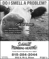 DO I SMELL A PROBLEM?Call Us Today! Sewer Rodding Sewer Televising & Steaming Sewer & Water Line Repairso Site Plumbingo Drainfields & Septics Backhoe Boilers  Furnaces Air Conditioningo Kitchen & Bath Remodelso Garbage Disposals  Water HeaterSo Submersible Water Pumpso Sump Pumps o Ejector Pumpso Goulds Jet Pumps Underground BoringSchmittPLUMBING-HEATING!Family Owned & Operated since 1967!815-284-2044IL licensed502 IL Rt 2, DixonMaerCard VISA DISCIVER055-000988 DO I SMELL A PROBLEM? Call Us Today!  Sewer Rodding  Sewer Televising & Steaming  Sewer & Water Line Repairs o Site Plumbing o Drainfields & Septics Backhoe  Boilers  Furnaces Air Conditioning o Kitchen & Bath Remodels o Garbage Disposals  Water HeaterS o Submersible Water Pumps o Sump Pumps o Ejector Pumps o Goulds Jet Pumps  Underground Boring Schmitt PLUMBING-HEATING! Family Owned & Operated since 1967! 815-284-2044 IL licensed 502 IL Rt 2, Dixon MaerCard VISA DISCIVER 055-000988