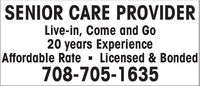 SENIOR CARE PROVIDERLive-in, Come and Go20 years ExperienceAffordable Rate · Licensed & Bonded708-705-1635 SENIOR CARE PROVIDER Live-in, Come and Go 20 years Experience Affordable Rate · Licensed & Bonded 708-705-1635