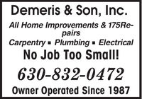 Demeris & Son, Inc.All Home Improvements & 175RE-pairsCarpentry - Plumbing - ElectricalNo Job Too Small!630-832-0472Owner Operated Since 1987 Demeris & Son, Inc. All Home Improvements & 175RE- pairs Carpentry - Plumbing - Electrical No Job Too Small! 630-832-0472 Owner Operated Since 1987