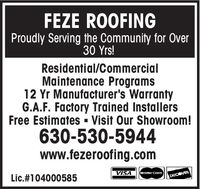 FEZE ROOFINGProudly Serving the Community for Over30 Yrs!Residential/CommercialMaintenance Programs12 Yr Manufacturer's WarrantyG.A.F. Factory Trained InstallersFree Estimates - Visit Our Showroom!630-530-5944www.fezeroofing.comVISAMaster Card.Lic.#104000585DISCOVER FEZE ROOFING Proudly Serving the Community for Over 30 Yrs! Residential/Commercial Maintenance Programs 12 Yr Manufacturer's Warranty G.A.F. Factory Trained Installers Free Estimates - Visit Our Showroom! 630-530-5944 www.fezeroofing.com VISA Master Card. Lic.#104000585 DISCOVER