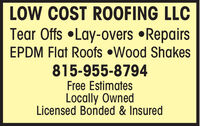 LOW COST ROOFING LLCTear Offs Lay-overs RepairsEPDM Flat Roofs Wood Shakes815-955-8794Free EstimatesLocally OwnedLicensed Bonded & Insured LOW COST ROOFING LLC Tear Offs Lay-overs Repairs EPDM Flat Roofs Wood Shakes 815-955-8794 Free Estimates Locally Owned Licensed Bonded & Insured