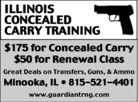 ILLINOISCONCEALEDCARRY TRAINING$175 for Concealed Carry$50 for Renewal ClassGreat Deals on Transfers, Guns, & AmmoMinooka, IL  815-521-4401www.guardiantrng.com ILLINOIS CONCEALED CARRY TRAINING $175 for Concealed Carry $50 for Renewal Class Great Deals on Transfers, Guns, & Ammo Minooka, IL  815-521-4401 www.guardiantrng.com