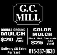 G.C.MILLCOLORMULCHDOUBLE GROUNDMULCH$20 yardBlack, Red, Chocolate$25 yardDelivery $5 ExtraPer Yard815-337-0630 G.C. MILL COLOR MULCH DOUBLE GROUND MULCH $20 yard Black, Red, Chocolate $25 yard Delivery $5 Extra Per Yard 815-337-0630