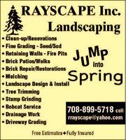 RAYSCAPE Inc.LandscapingClean-up/Renovations Fine Grading - Seed/SodRetaining Walls - Fire Pits Brick Patios/WalksBrick Repair/RestorationsMulchingLandscape Design & InstallTree TrimmingStump Grinding Bobcat ServiceDrainage WorkDriveway GradingJMpSpringinto708-899-5718 cellrrayscape@yaho0.comFree Estimates Fully Insured RAYSCAPE Inc. Landscaping Clean-up/Renovations  Fine Grading - Seed/Sod Retaining Walls - Fire Pits  Brick Patios/Walks Brick Repair/Restorations Mulching Landscape Design & Install Tree Trimming Stump Grinding  Bobcat Service Drainage Work Driveway Grading JMp Spring into 708-899-5718 cell rrayscape@yaho0.com Free Estimates Fully Insured