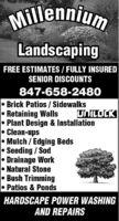 MillenniumLandscapingFREE ESTIMATES / FULLY INSUREDSENIOR DISCOUNTS847-658-2480 Brick Patios / SidewalksRetaining WallsPlant Design & InstallationClean-upsMulch / Edging BedsSeeding / SodDrainage WorkNatural StoneBush TrimmingPatios & PondsUNILOCKHARDSCAPE POWER WASHINGAND REPAIRS Millennium Landscaping FREE ESTIMATES / FULLY INSURED SENIOR DISCOUNTS 847-658-2480  Brick Patios / Sidewalks Retaining Walls Plant Design & Installation Clean-ups Mulch / Edging Beds Seeding / Sod Drainage Work Natural Stone Bush Trimming Patios & Ponds UNILOCK HARDSCAPE POWER WASHING AND REPAIRS