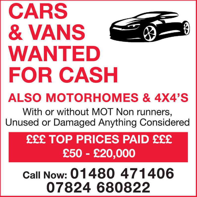 CARS& VANSWANTEDFOR CASHALSO MOTORHOMES & 4X4'SWith or without MOT Non runners,Unused or Damaged Anything Considered£££ TOP PRICES PAID ££££50 - £20,000Call Now: 01480 47140607824 680822 CARS & VANS WANTED FOR CASH ALSO MOTORHOMES & 4X4'S With or without MOT Non runners, Unused or Damaged Anything Considered £££ TOP PRICES PAID £££ £50 - £20,000 Call Now: 01480 471406 07824 680822