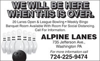 WEWILL BE HEREWHENTHIS IS OVER.20 Lanes Open & League Bowling  Weekly BingoBanquet Room Available With Room For Social Distancing.Call For Information.ALPINE LANES735 Jefferson Ave.,Washington PAFor more information call724-225-9474 WEWILL BE HERE WHENTHIS IS OVER. 20 Lanes Open & League Bowling  Weekly Bingo Banquet Room Available With Room For Social Distancing. Call For Information. ALPINE LANES 735 Jefferson Ave., Washington PA For more information call 724-225-9474