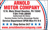 ARNOLDMOTOR COMPANY12 N. Main Street Houston, PA 15342724-745-2800Authorized AC DelcoService Center CarFax Advantage DealerService Department OPEN Mon-Fri 9-4*** Shop Online 24/7 ***www.arnoldmotorcompany.com ARNOLD MOTOR COMPANY 12 N. Main Street Houston, PA 15342 724-745-2800 Authorized AC Delco Service Center CarFax Advantage Dealer Service Department OPEN Mon-Fri 9-4 *** Shop Online 24/7 *** www.arnoldmotorcompany.com